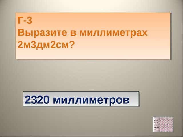 Г-3 Выразите в миллиметрах 2м3дм2см?  2320 миллиметров