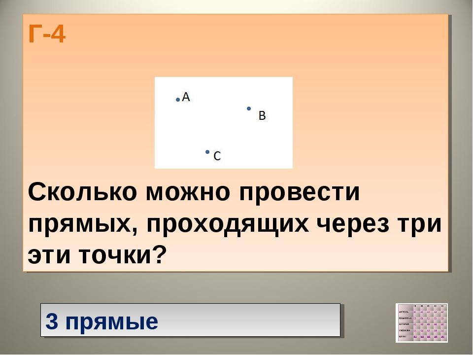 Г-4 Сколько можно провести прямых, проходящих через три эти точки? 3 прямые