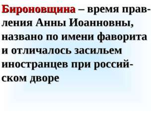 Бироновщина – время прав-ления Анны Иоанновны, названо по имени фаворита и от
