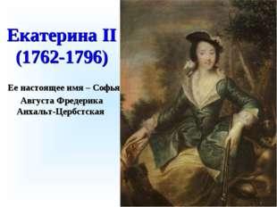 Екатерина II (1762-1796) Ее настоящее имя – Софья Августа Фредерика Анхальт-Ц