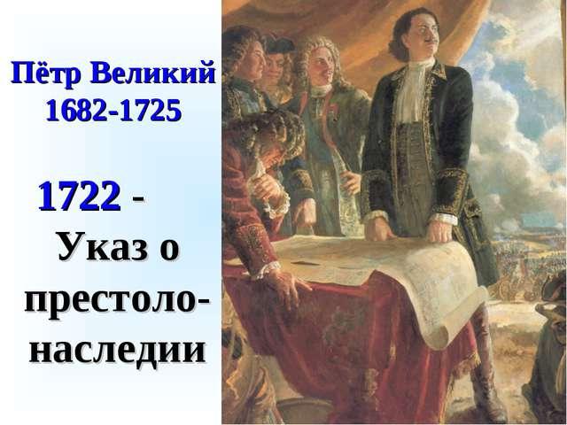 Пётр Великий 1682-1725 1722 - Указ о престоло-наследии