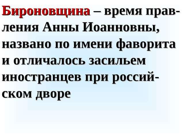 Бироновщина – время прав-ления Анны Иоанновны, названо по имени фаворита и от...