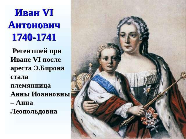 Иван VI Антонович 1740-1741 Регентшей при Иване VI после ареста Э.Бирона стал...