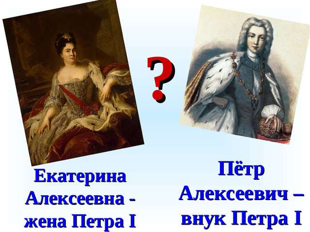 Екатерина Алексеевна - жена Петра I Пётр Алексеевич – внук Петра I ?