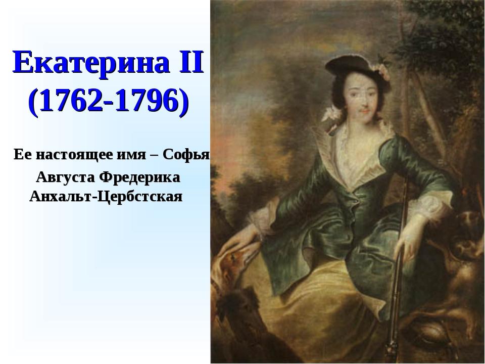 Екатерина II (1762-1796) Ее настоящее имя – Софья Августа Фредерика Анхальт-Ц...