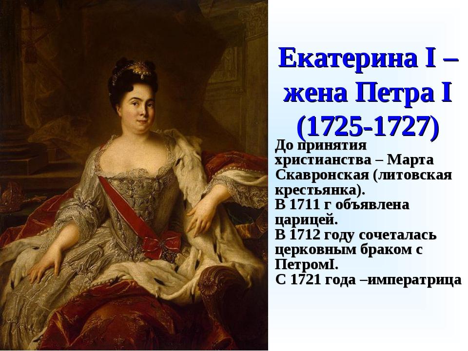 Екатерина I – жена Петра I (1725-1727) До принятия христианства – Марта Скавр...