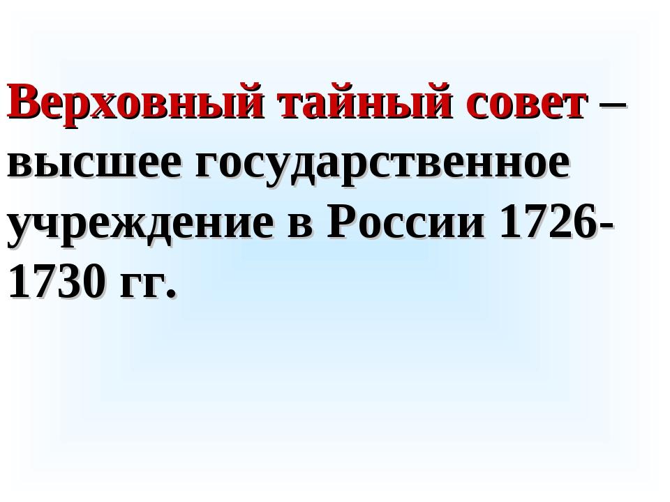 Верховный тайный совет – высшее государственное учреждение в России 1726-1730...