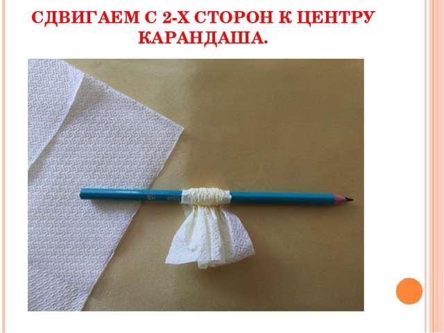 СДВИГАЕМ С 2-Х СТОРОН К ЦЕНТРУ КАРАНДАША.