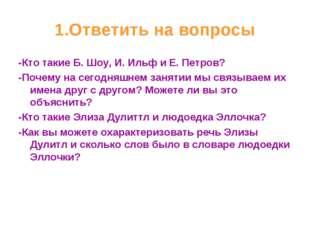 1.Ответить на вопросы -Кто такие Б. Шоу, И. Ильф и Е. Петров? -Почему на сего
