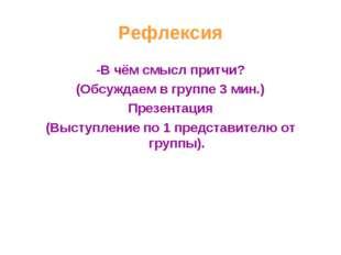 Рефлексия -В чём смысл притчи? (Обсуждаем в группе 3 мин.) Презентация (Высту