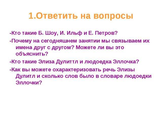 1.Ответить на вопросы -Кто такие Б. Шоу, И. Ильф и Е. Петров? -Почему на сего...