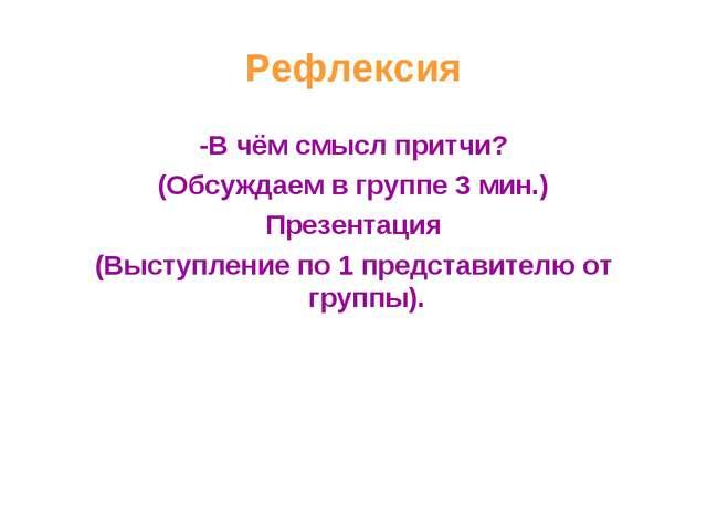 Рефлексия -В чём смысл притчи? (Обсуждаем в группе 3 мин.) Презентация (Высту...