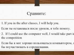 Сравните: 1. If you in the after classes, I will help you. Если ты останешься