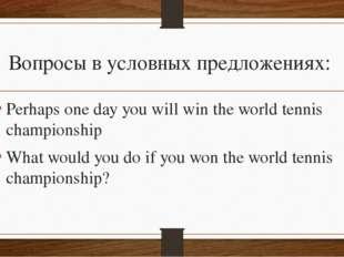 Вопросы в условных предложениях: Perhaps one day you will win the world tenni