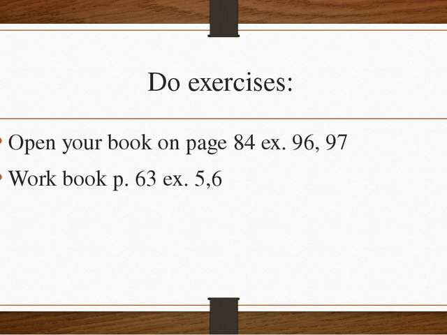 Do exercises: Open your book on page 84 ex. 96, 97 Work book p. 63 ex. 5,6