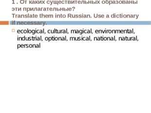 1 . От каких существительных образованы эти прилагательные? Translate them in