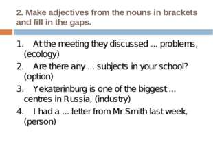 2. Make adjectives from the nouns in brackets and fill in the gaps. 1. At