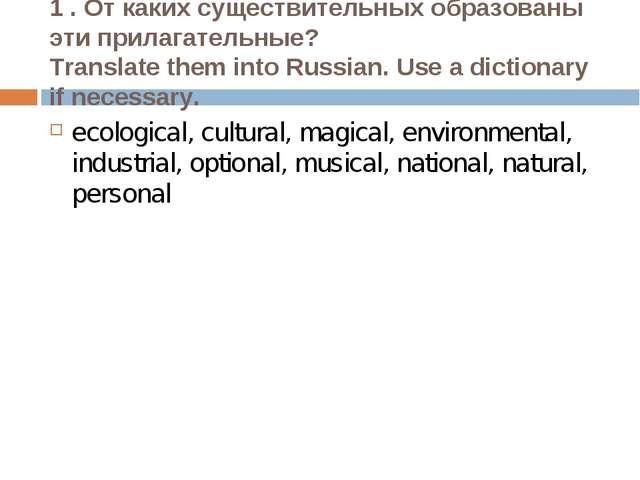 1 . От каких существительных образованы эти прилагательные? Translate them in...