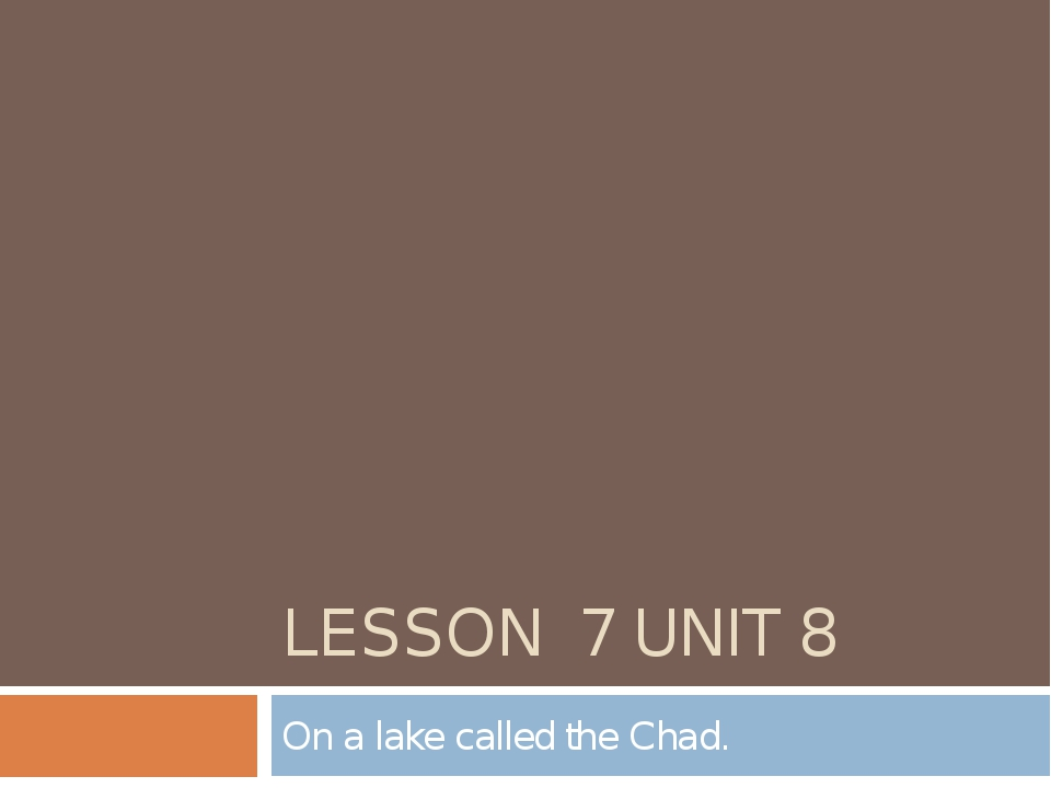 LESSON 7 UNIT 8 On a lake called the Chad.