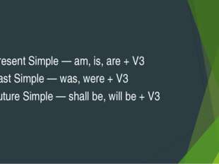 Present Simple — am, is, are + V3 Past Simple — was, were + V3 Future Simple