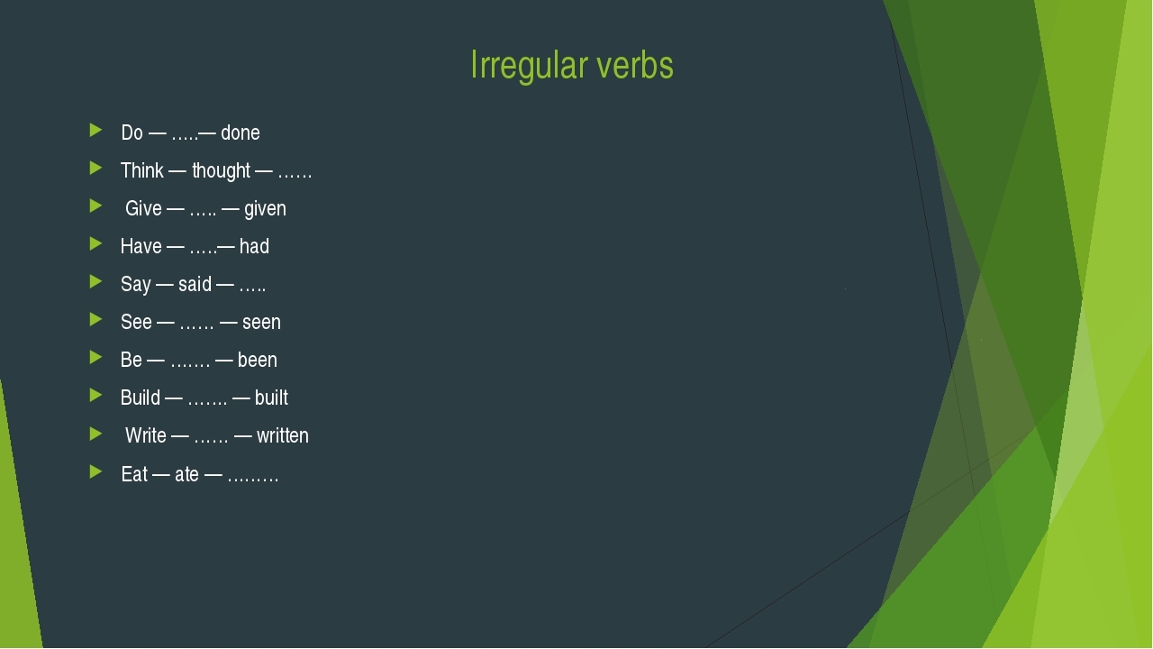 Irregular verbs Do — …..— done Think — thought — …… Give — ….. — given Have —...