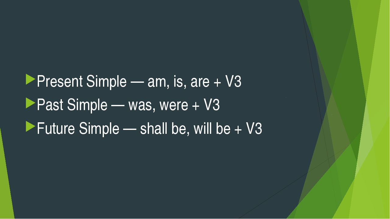 Present Simple — am, is, are + V3 Past Simple — was, were + V3 Future Simple...