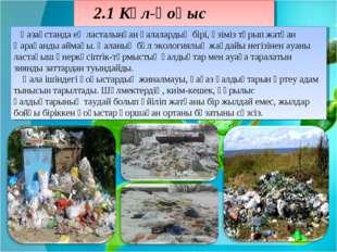 2.1 Күл-қоқыс мәселесі Қазақстанда ең ласталынған қалалардың бірі, өзіміз тұр