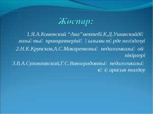 """1.Я.А.Коменский """"Ана""""мектебі.К.Д.Ушинскийдің халықтық принциптерінің ғылыми т"""