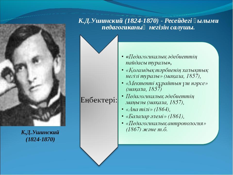 К.Д.Ушинский (1824-1870) - Ресейдегі ғылыми педагогиканың негізін салушы. К.Д...