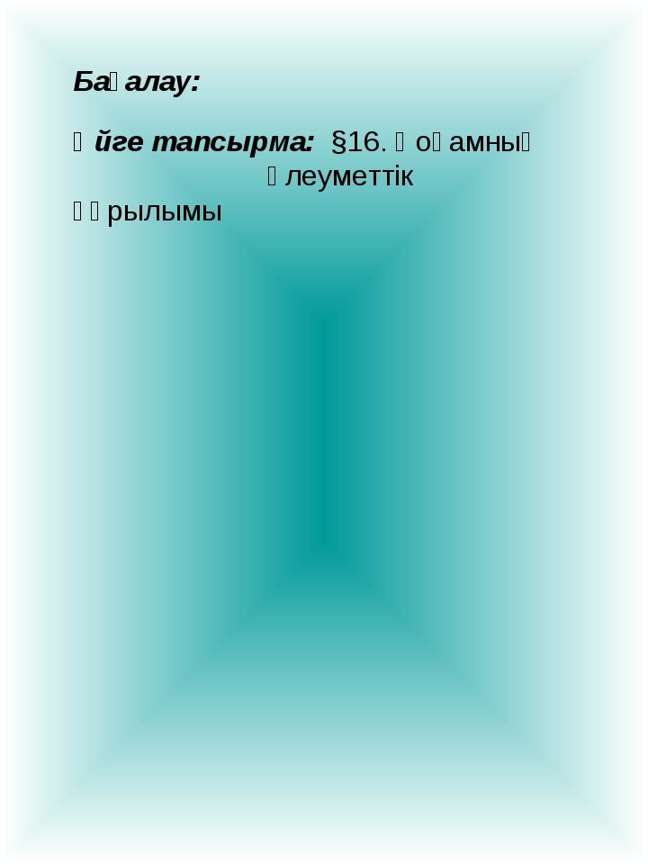 Бағалау: Үйге тапсырма: §16. Қоғамның әлеуметтік құрылымы