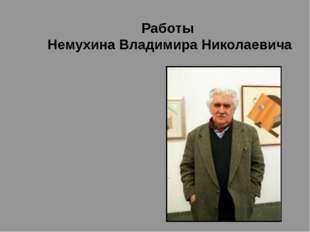 Работы Немухина Владимира Николаевича