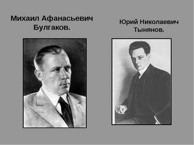 Михаил Афанасьевич Булгаков. Юрий Николаевич Тынянов.