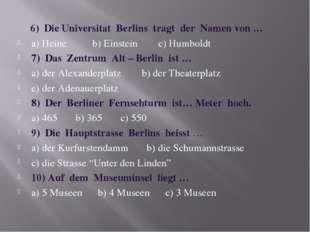 6) Die Universitat Berlins tragt der Namen von … a) Heine b) Einstein c) Hum