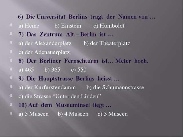 6) Die Universitat Berlins tragt der Namen von … a) Heine b) Einstein c) Hum...