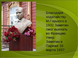 Благодаря ходатайству М.Горького в 1932 Замятин смог выехать во Францию. Умер