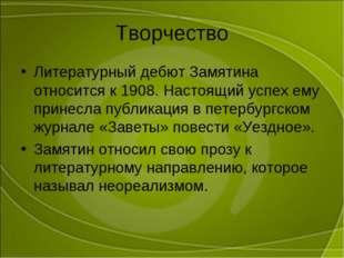 Творчество Литературный дебют Замятина относится к 1908. Настоящий успех ему