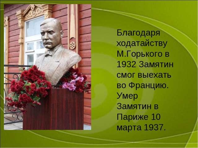 Благодаря ходатайству М.Горького в 1932 Замятин смог выехать во Францию. Умер...