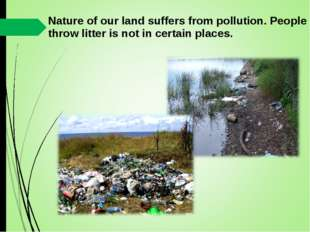 Nature of our land suffers from pollution. People throw litter is not in cert