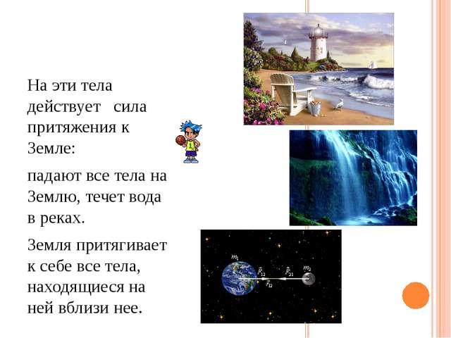 На эти тела действует сила притяжения к Земле: падают все тела на Землю, тече...