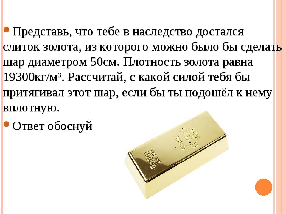 Представь, что тебе в наследство достался слиток золота, из которого можно бы...