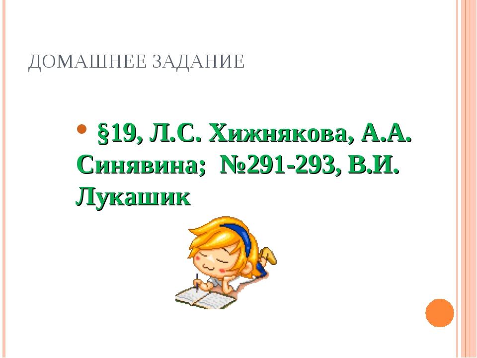 ДОМАШНЕЕ ЗАДАНИЕ §19, Л.С. Хижнякова, А.А. Синявина; №291-293, В.И. Лукашик