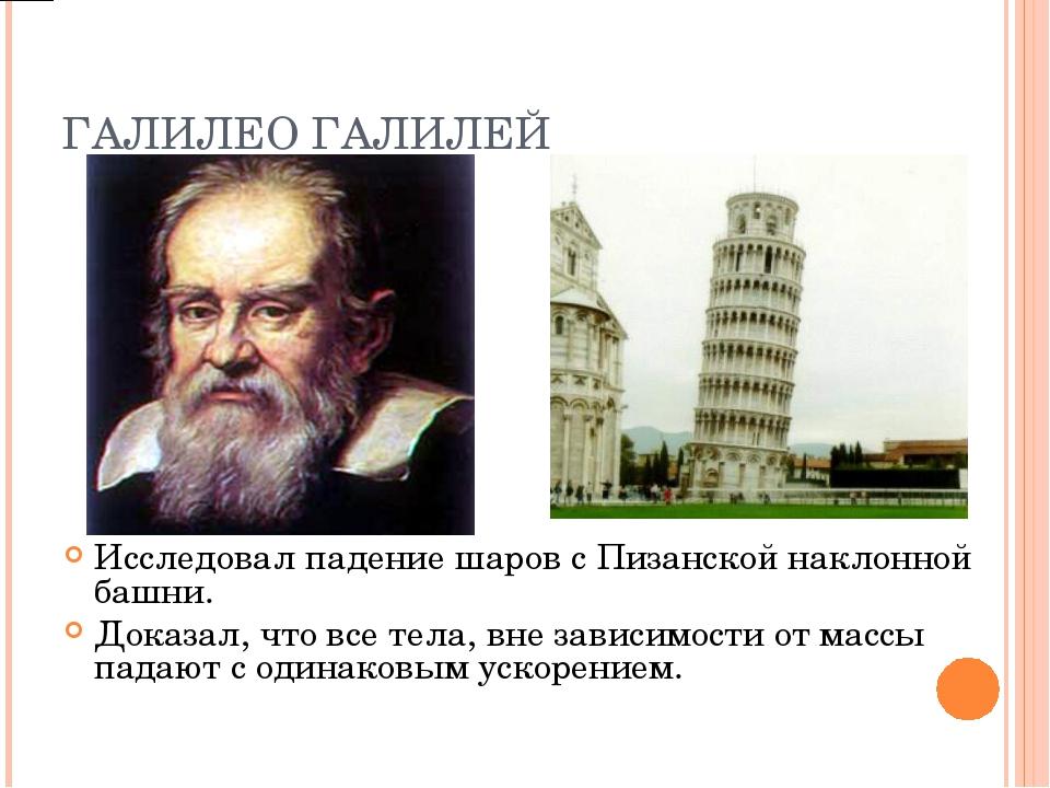 ГАЛИЛЕО ГАЛИЛЕЙ Исследовал падение шаров с Пизанской наклонной башни. Доказал...