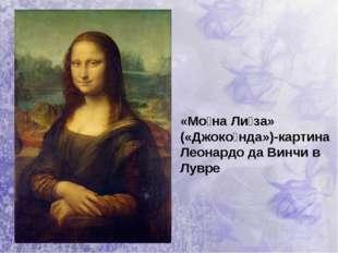 «Мо́на Ли́за» («Джоко́нда»)-картина Леонардо да Винчи в Лувре