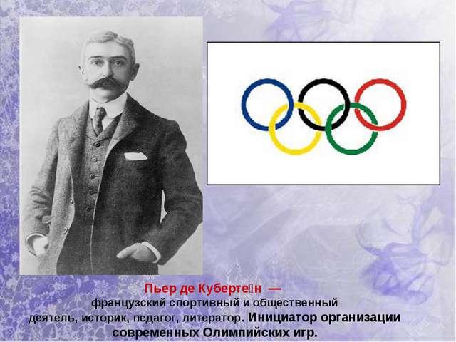 Пьер де Куберте́н — французскийспортивныйи общественный деятель,историк,...