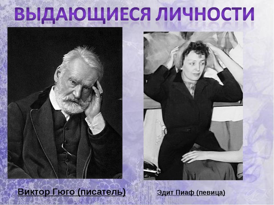 Виктор Гюго (писатель) Эдит Пиаф (певица)