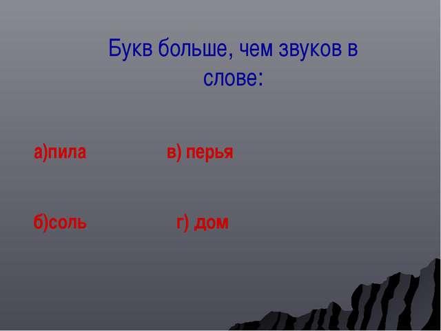 Букв больше, чем звуков в слове: а)пила в) перья б)соль г) дом