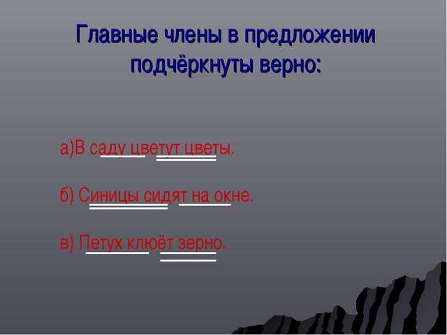 Главные члены в предложении подчёркнуты верно: а)В саду цветут цветы. б) Сини...