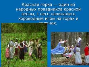 Красная горка — один из народных праздников красной весны, с него начинались
