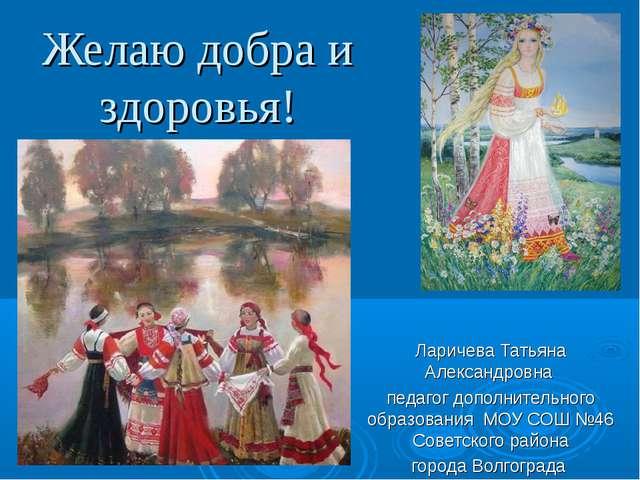 Желаю добра и здоровья! Ларичева Татьяна Александровна педагог дополнительног...