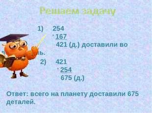 1) 254 + 167 421 (д.) доставили во второй день. 2) 421 + 254 675 (д.) Ответ:
